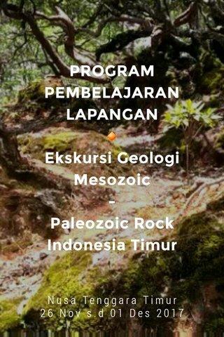 PROGRAM PEMBELAJARAN LAPANGAN 🔸 Ekskursi Geologi Mesozoic - Paleozoic Rock Indonesia Timur Nusa Tenggara Timur 26 Nov s.d 01 Des 2017