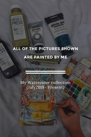 ALL OF THE PICTURES SHOWN ARE PAINTED BY ME My Watercolor collection (July2018- Present)
