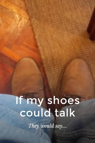 If my shoes could talk They would say....