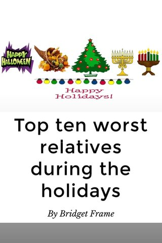 Top ten worst relatives during the holidays By Bridget Frame