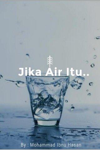 Jika Air Itu.. By : Mohammad Ibnu Hasan