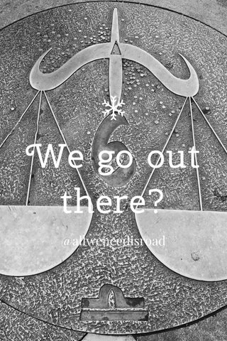 We go out there? @allweneedisroad