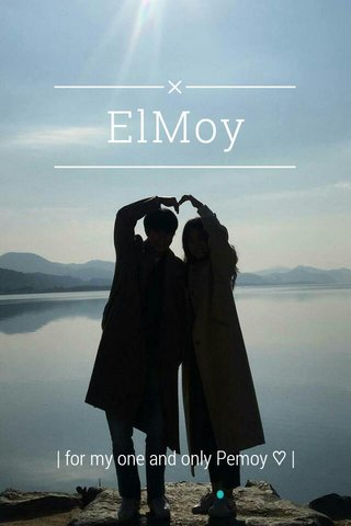ElMoy   for my one and only Pemoy ♡  