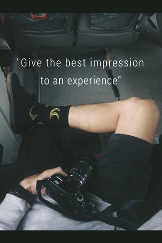 """""""Give the best impression to an experience"""""""