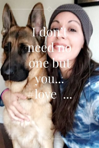 I don't need no one but you... #love ... well my family too!