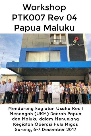 Workshop PTK007 Rev 04 Papua Maluku Mendorong kegiatan Usaha Kecil Menengah (UKM) Daerah Papua dan Maluku dalam Menunjang Kegiatan Operasi Hulu Migas Sorong, 6-7 Desember 2017