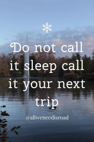 Do not call it sleep call it your next trip @allweneedisroad