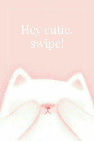 Hey cutie, swipe!