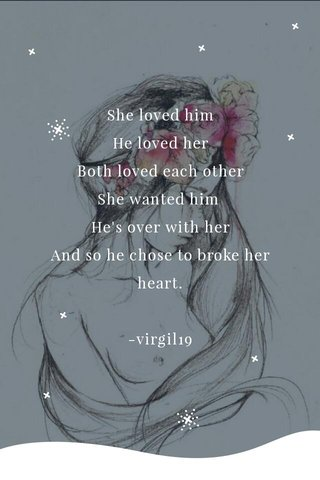 She loved him He loved her Both loved each other She wanted him He's over with her And so he chose to broke her heart. -virgil19
