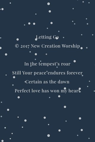 Letting Go © 2017 New Creation Worship In the tempest's roar Still Your peace endures forever Certain as the dawn Perfect love has won my heart