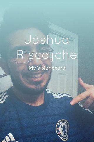 Joshua Riscajche My Visionboard