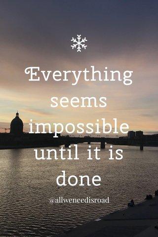 Everything seems impossible until it is done @allweneedisroad