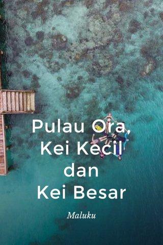 Pulau Ora, Kei Kecil dan Kei Besar Maluku