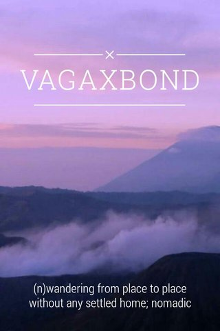 VAGAXBOND (n)wandering from place to place without any settled home; nomadic