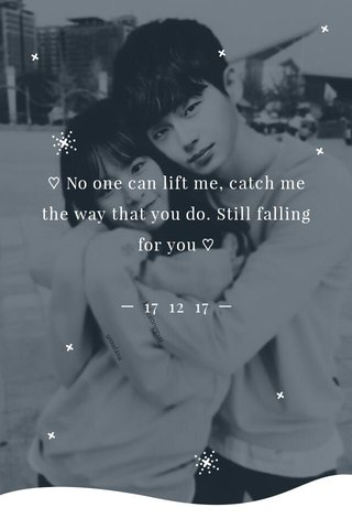 ♡ No one can lift me, catch me the way that you do. Still falling for you ♡ ─ 17 12 17 ─