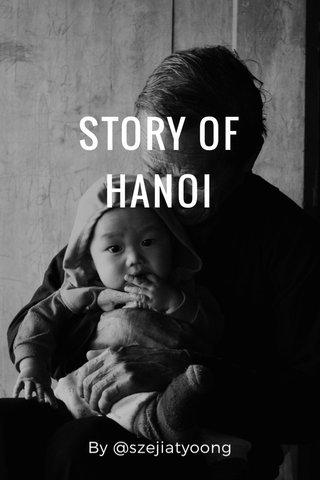 STORY OF HANOI By @szejiatyoong