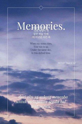 Memories. —dari aku yg sedang mencoba untuk melupakan segala hal tentangmu.