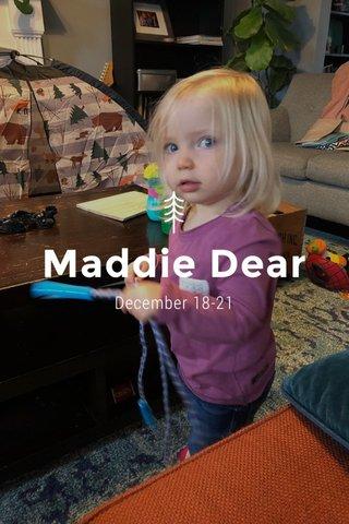 Maddie Dear December 18-21