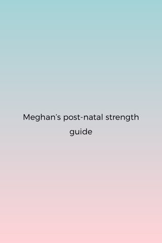 Meghan's post-natal strength guide