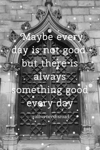 Maybe every day is not good, but there is always something good every day @allweneedisroad