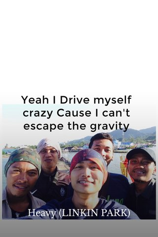 Yeah I Drive myself crazy Cause I can't escape the gravity Heavy (LINKIN PARK)