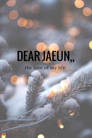 DEAR JAEUN,, the love of my life