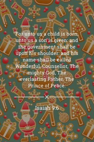 Isaiah 9:6 For unto us a child is born, unto us a son is given: and the government shall be upon his shoulder: and his name shall be called Wonderful, Counsellor, The mighty God, The everlasting Father, The Prince of Peace.