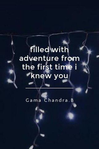 filled with adventure from the first time i knew you Gama Chandra.B