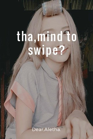 tha,mind to swipe? Dear,Aletha.