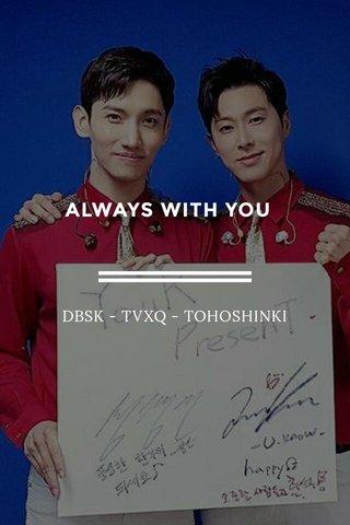 ALWAYS WITH YOU DBSK - TVXQ - TOHOSHINKI