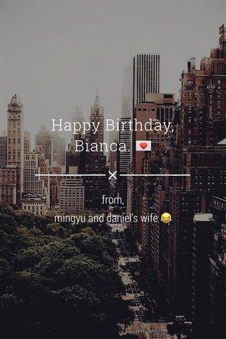 Happy Birthday, Bianca. 💌 from, mingyu and daniel's wife 😂