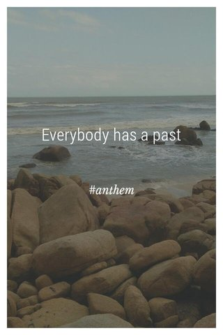 Everybody has a past #anthem