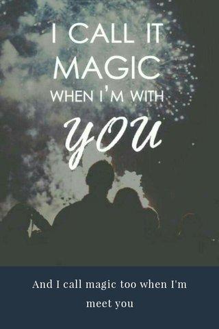 And I call magic too when I'm meet you