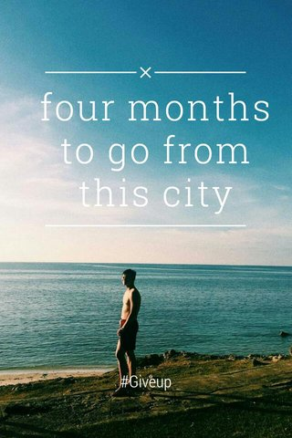 four months to go from this city #Giveup