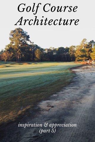 Golf Course Architecture inspiration & appreciation (part 5)
