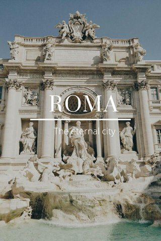 ROMA The eternal city