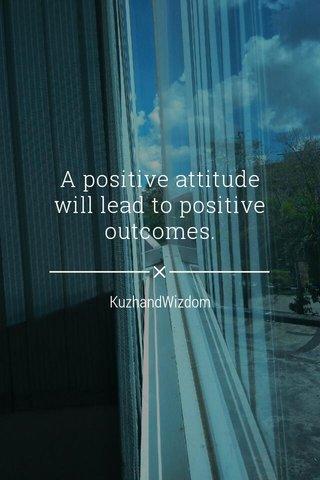 A positive attitude will lead to positive outcomes. KuzhandWizdom