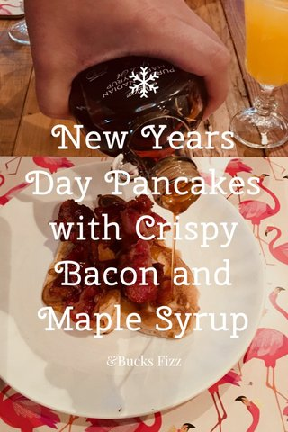 New Years Day Pancakes with Crispy Bacon and Maple Syrup &Bucks Fizz