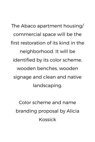 The Abaco apartment housing/commercial space will be the first restoration of its kind in the neighborhood. It will be identified by its color scheme, wooden benches, wooden signage and clean and native landscaping. Color scheme and name branding proposal by Alicia Kossick