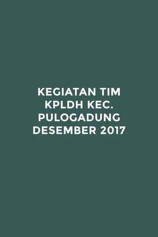 KEGIATAN TIM KPLDH KEC. PULOGADUNG DESEMBER 2017