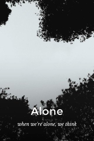 Alone when we're alone, we think