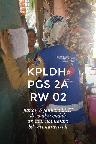 KPLDH PGS 2A RW 02 jumat, 5 januari 2017 dr. widya endah zr. umi novitasari bd. siti nurazizah