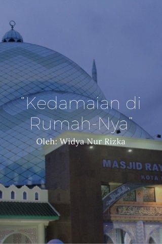 """""""Kedamaian di Rumah-Nya"""" Oleh: Widya Nur Rizka"""