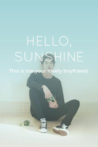 HELLO, SUNSHINE This is me,your lovely boyfriend.
