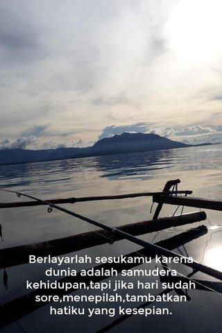 Berlayarlah sesukamu karena dunia adalah samudera kehidupan,tapi jika hari sudah sore,menepilah,tambatkan hatiku yang kesepian.