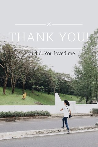 THANK YOU! You did. You loved me.