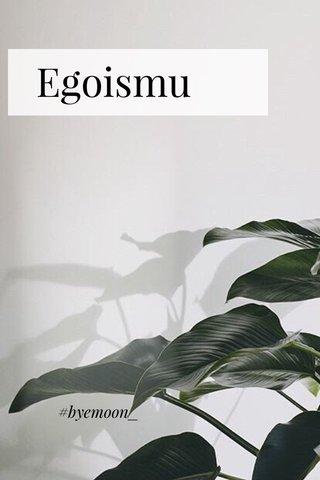 Egoismu #byemoon_