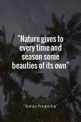 """""""Nature gives to every time and season some beauties of its own"""" """"beachsaoka"""""""