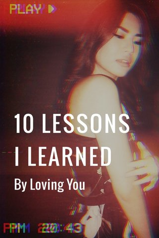 10 LESSONS I LEARNED By Loving You
