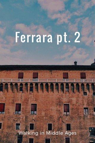 Ferrara pt. 2 Walking in Middle Ages